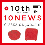 """ドーもありがとう!10周年感謝祭<br>CLASKA Gallery & Shop """"DO""""<br>10th Anniversary 10 NEWS"""